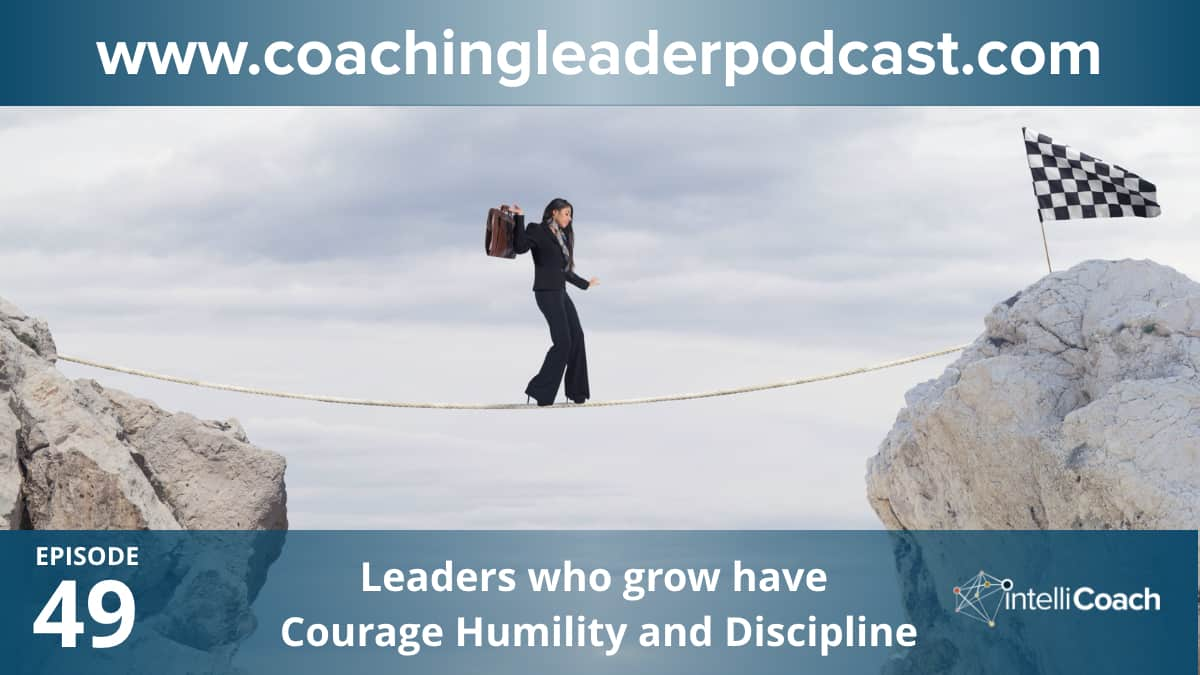 Leaders who grow have Courage Humility and Discipline (Podcast #49)