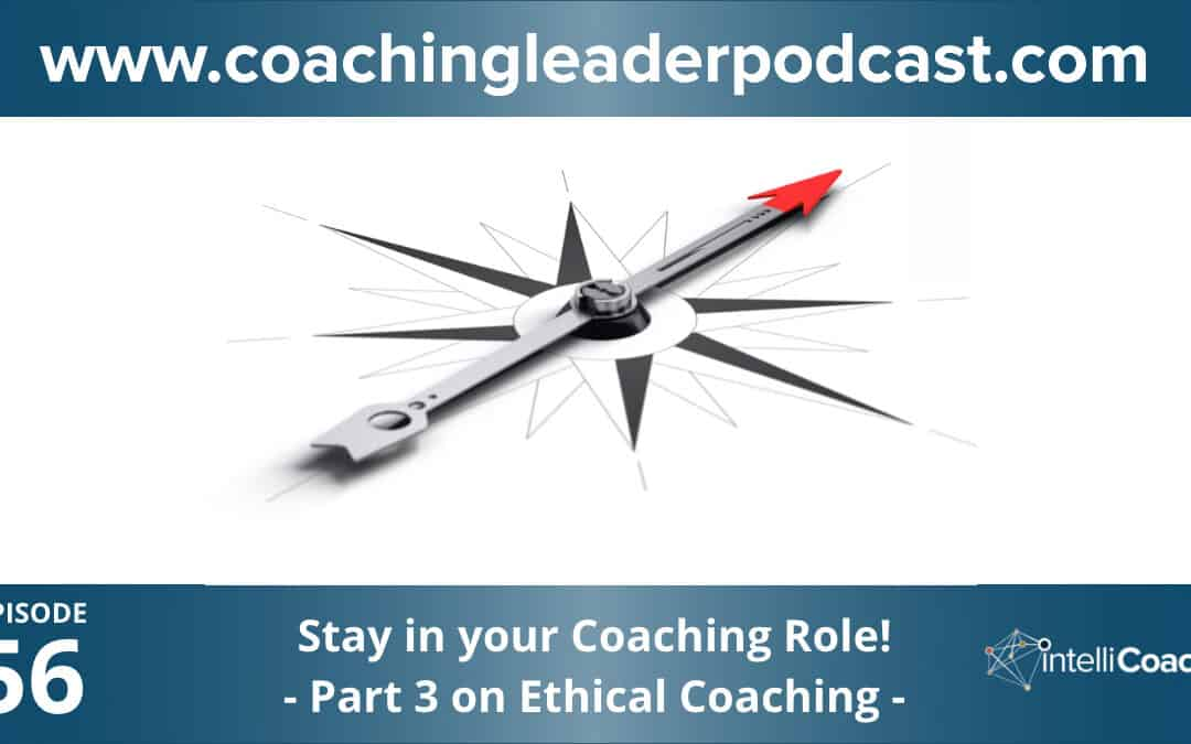 Stay in your coaching role (Part 3 on Ethical Coaching) (Podcast #56)